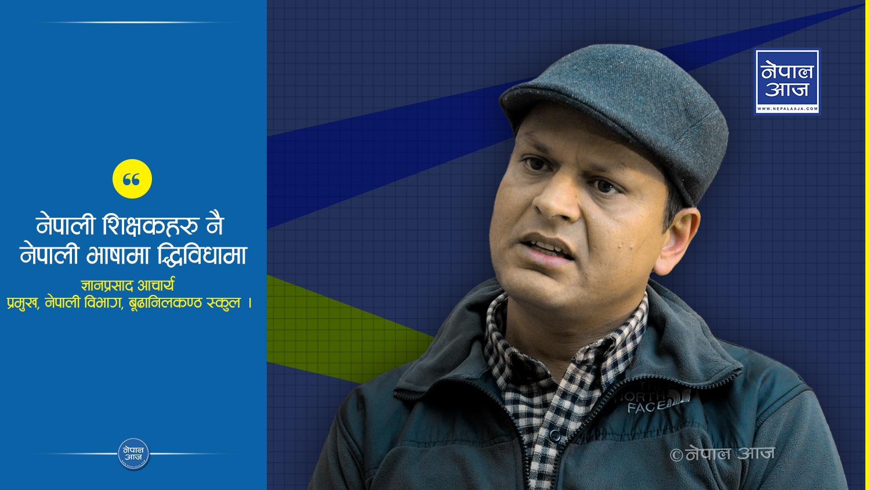 नेपाली भाषामाथि चौतर्फी आक्रमण बढ्दो छ : ज्ञानप्रसाद आचार्य, प्रमुख नेपाली विभाग बूढानिलकण्ठ स्कुल